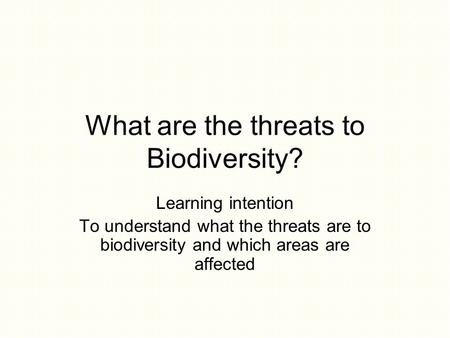 What are the threats to Biodiversity? Learning intention To understand what the threats are to biodiversity and which areas are affected.