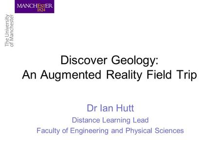 Discover Geology: An Augmented Reality Field Trip Dr Ian Hutt Distance Learning Lead Faculty of Engineering and Physical Sciences.