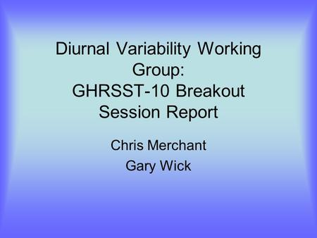 Diurnal Variability Working Group: GHRSST-10 Breakout Session Report Chris Merchant Gary Wick.