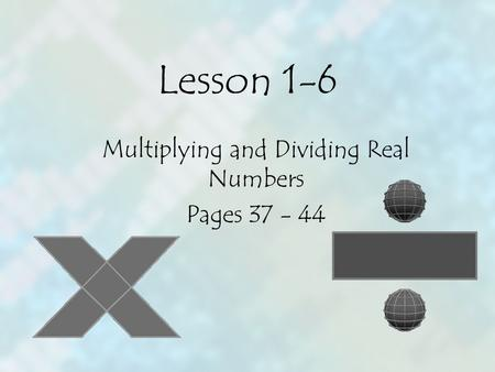 Lesson 1-6 Multiplying and Dividing Real Numbers Pages 37 - 44.