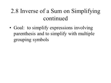 2.8 Inverse of a Sum on Simplifying continued Goal: to simplify expressions involving parenthesis and to simplify with multiple grouping symbols.