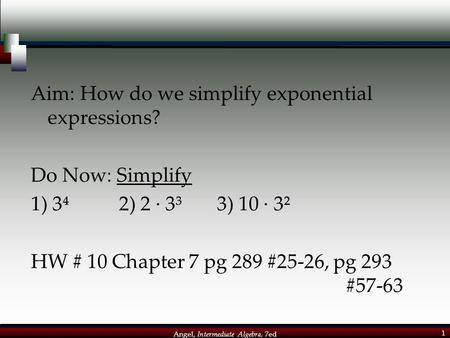 Angel, Intermediate Algebra, 7ed 1 Aim: How do we simplify exponential expressions? Do Now: Simplify 1) 3⁴ 2) 2 · 3³ 3) 10 · 3² HW # 10 Chapter 7 pg 289.
