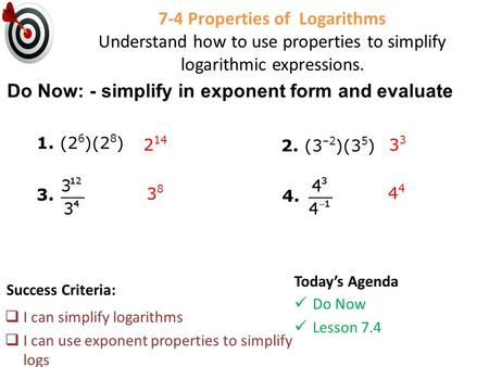 7-4 Properties of Logarithms Understand how to use properties to simplify logarithmic expressions. Success Criteria:  I can simplify logarithms  I can.