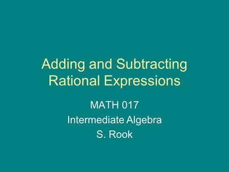 Adding and Subtracting Rational Expressions MATH 017 Intermediate Algebra S. Rook.