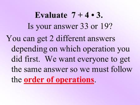 Evaluate 7 + 4 3. Is your answer 33 or 19? You can get 2 different answers depending on which operation you did first. We want everyone to get the same.
