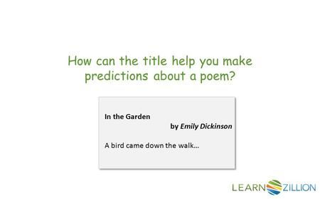 How can the title help you make predictions about a poem? In the Garden by Emily Dickinson A bird came down the walk…