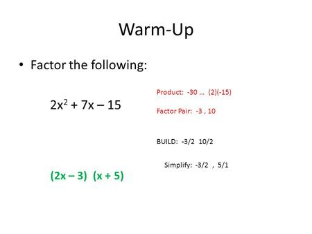 Warm-Up Factor the following: 2x 2 + 7x – 15 Product: -30 … (2)(-15) Factor Pair: -3, 10 BUILD: -3/2 10/2 Simplify: -3/2, 5/1 (2x – 3) (x + 5)