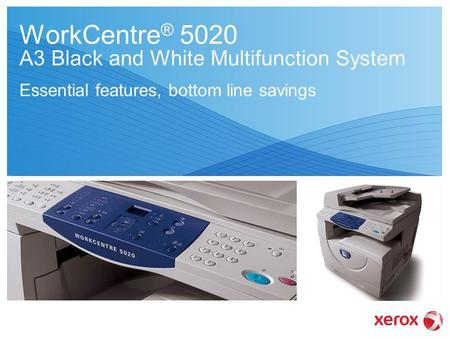 WorkCentre ® 5020 A3 Black and White Multifunction System Essential features, bottom line savings.
