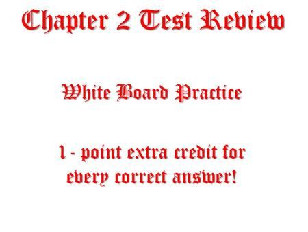 Chapter 2 Test Review White Board Practice 1- point extra credit for every correct answer!