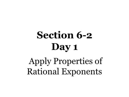 Section 6-2 Day 1 Apply Properties of Rational Exponents.