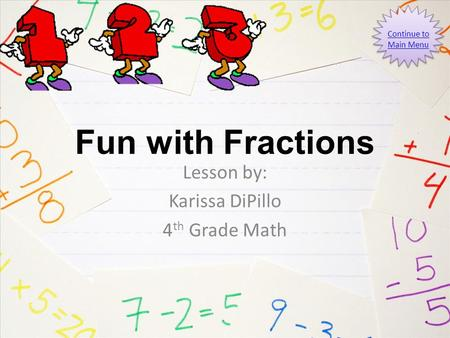 Fun with Fractions Lesson by: Karissa DiPillo 4 th Grade Math Continue to Main Menu.