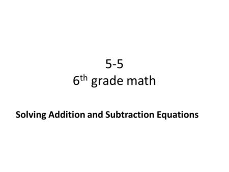 5-5 6 th grade math Solving Addition and Subtraction Equations.