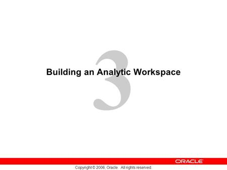 3 Copyright © 2006, Oracle. All rights reserved. Building an Analytic Workspace.
