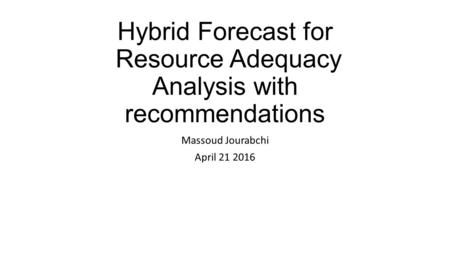 Hybrid Forecast for Resource Adequacy Analysis with recommendations Massoud Jourabchi April 21 2016.