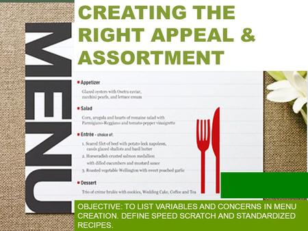 MENU DESIGN CREATING THE RIGHT APPEAL & ASSORTMENT OBJECTIVE: TO LIST VARIABLES AND CONCERNS IN MENU CREATION. DEFINE SPEED SCRATCH AND STANDARDIZED RECIPES.