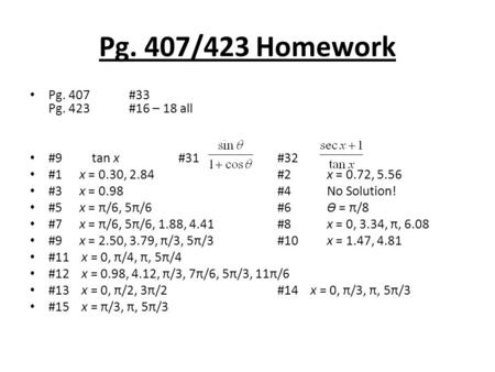 Pg. 407/423 Homework Pg. 407#33 Pg. 423 #16 – 18 all #9 tan x#31#32 #1x = 0.30, 2.84#2x = 0.72, 5.56 #3x = 0.98#4No Solution! #5x = π/6, 5π/6#6Ɵ = π/8.