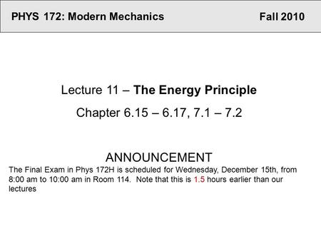 Fall 2010 PHYS 172: Modern Mechanics Lecture 11 – The Energy Principle Chapter 6.15 – 6.17, 7.1 – 7.2 ANNOUNCEMENT The Final Exam in Phys 172H is scheduled.
