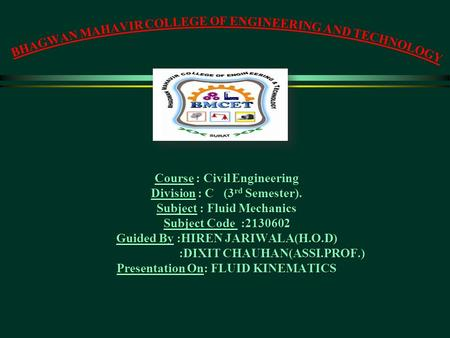 Course : Civil Engineering Division : C (3 rd Semester). Subject : Fluid Mechanics Subject Code :2130602 Guided By :HIREN JARIWALA(H.O.D) :DIXIT CHAUHAN(ASSI.PROF.)