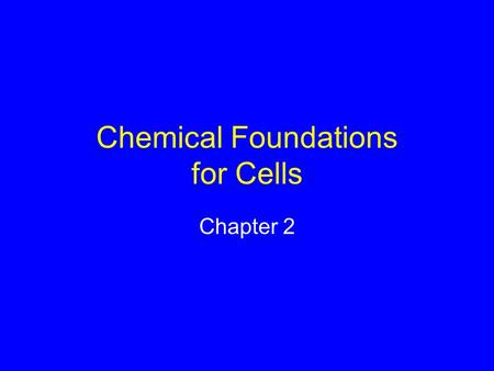 Chemical Foundations for Cells Chapter 2. Elements Fundamental forms of matter Can't be broken apart by normal means 92 occur naturally on Earth.