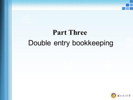 Part Three Double entry bookkeeping. Double entry bookkeeping The basic principle of double entry bookkeeping is that every transaction has a twofold.