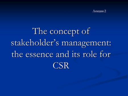 The concept of stakeholder's management: the essence and its role for CSR Лекция 2 The concept of stakeholder's management: the essence and its role for.