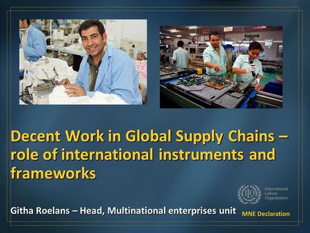 Decent Work in Global Supply Chains – role of international instruments and frameworks Githa Roelans – Head, Multinational enterprises unit.