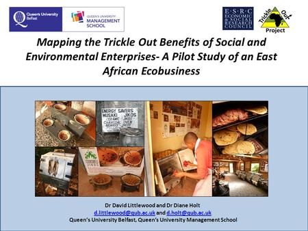 Mapping the Trickle Out Benefits of Social and Environmental Enterprises- A Pilot Study of an East African Ecobusiness Dr David Littlewood and Dr Diane.