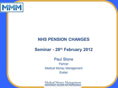 NHS PENSION CHANGES Seminar - 28 th February 2012 Paul Stone Partner Medical Money Management Exeter Paul Stone Partner Medical Money Management Exeter.