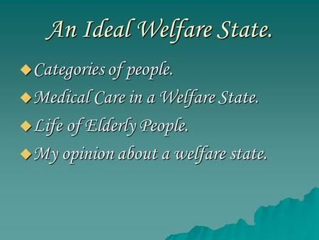 An Ideal Welfare State.  Categories of people.  Medical Care in a Welfare State.  Life of Elderly People.  My opinion about a welfare state.