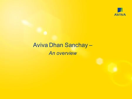 Aviva Dhan Sanchay – An overview. Positioning – Savings Plan Key Drivers  Pay as you go  Partial Withdrawals Target Audience  Individuals with an irregular.