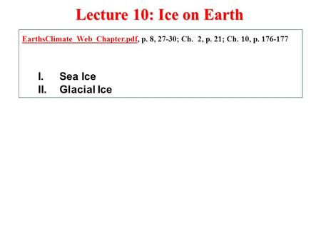 Lecture 10: Ice on Earth EarthsClimate_Web_Chapter.pdfEarthsClimate_Web_Chapter.pdf, p. 8, 27-30; Ch. 2, p. 21; Ch. 10, p. 176-177 I.Sea Ice II.Glacial.