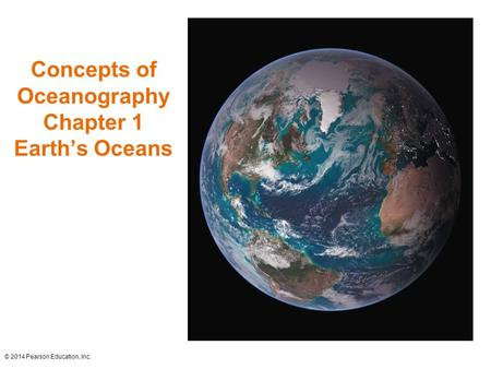 Concepts of Oceanography Chapter 1 Earth's Oceans © 2014 Pearson Education, Inc.