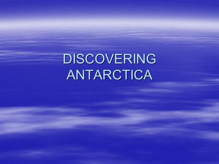 DISCOVERING ANTARCTICA. Antarctica is the world's last great wilderness. It is a continent almost entirely buried by snow and ice. It is so hostile.