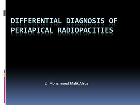 Dr Mohammed Malik Afroz. Format  Enumeration of Periapical Radiopacities  Radiographic Appearance  Differential Diagnosis  Conclusion.