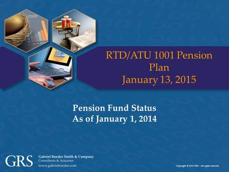 Copyright © 2015 GRS – All rights reserved. RTD/ATU 1001 Pension Plan January 13, 2015 Pension Fund Status As of January 1, 2014.