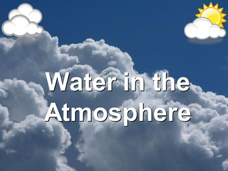 Water in the Atmosphere. The Water Cycle A. Evaporation: Is the process by which water molecules in a liquid escape into air as water vapor. –Requires.
