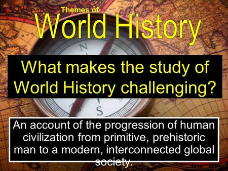 An account of the progression of human civilization from primitive, prehistoric man to a modern, interconnected global society. What makes the study of.