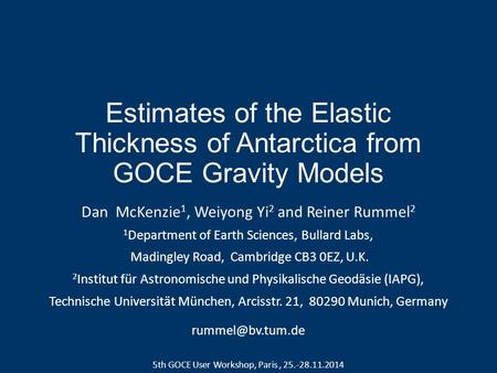 Estimates of the Elastic Thickness of Antarctica from GOCE Gravity Models Dan McKenzie 1, Weiyong Yi 2 and Reiner Rummel 2 1 Department of Earth Sciences,