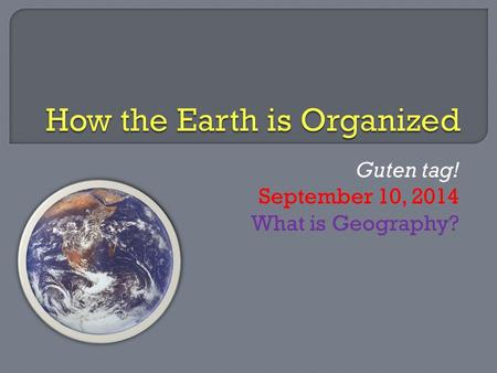 Guten tag! September 10, 2014 What is Geography?.
