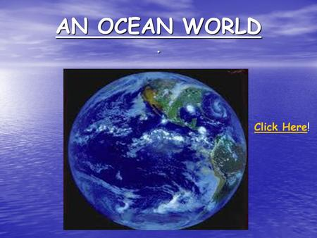 AN OCEAN WORLD. Click HereClick Here!. GENERAL INFORMATION About 71% of Earth's surface is ocean About 71% of Earth's surface is ocean Avg depth of 3800.
