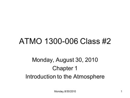 Monday, 8/30/20101 ATMO 1300-006 Class #2 Monday, August 30, 2010 Chapter 1 Introduction to the Atmosphere.