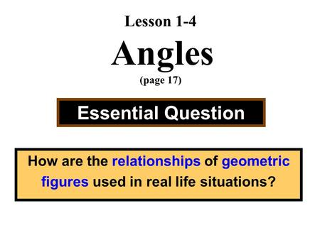 Lesson 1-4 Angles (page 17) Essential Question How are the relationships of geometric figures used in real life situations?
