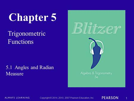 Chapter 5 Trigonometric Functions Copyright © 2014, 2010, 2007 Pearson Education, Inc. 1 5.1 Angles and Radian Measure.