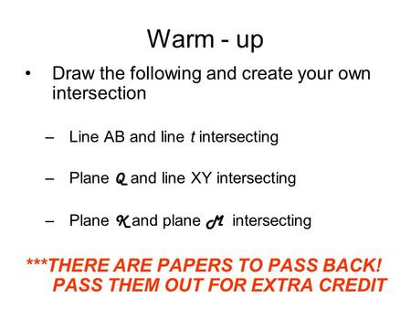 Warm - up Draw the following and create your own intersection –Line AB and line t intersecting –Plane Q and line XY intersecting –Plane K and plane M intersecting.