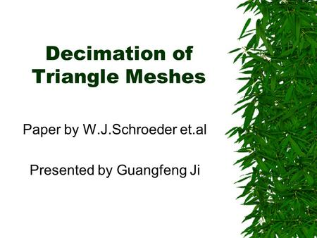 Decimation of Triangle Meshes Paper by W.J.Schroeder et.al Presented by Guangfeng Ji.