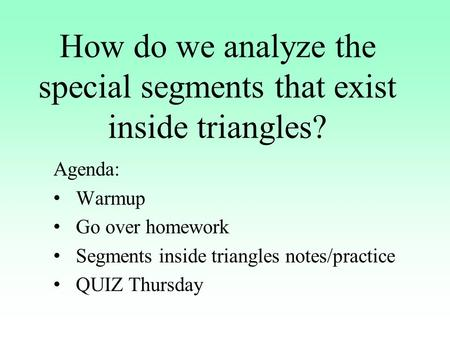 How do we analyze the special segments that exist inside triangles? Agenda: Warmup Go over homework Segments inside triangles notes/practice QUIZ Thursday.