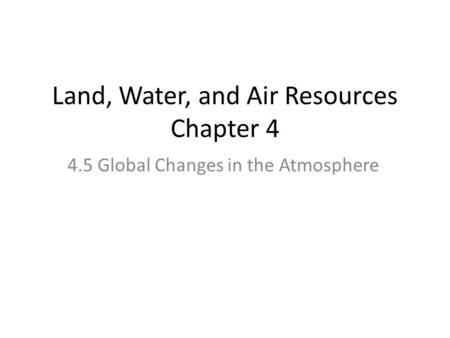 Land, Water, and Air Resources Chapter 4 4.5 Global Changes in the Atmosphere.