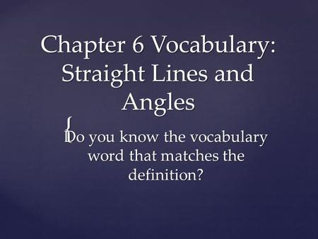 { Chapter 6 Vocabulary: Straight Lines and Angles Do you know the vocabulary word that matches the definition?
