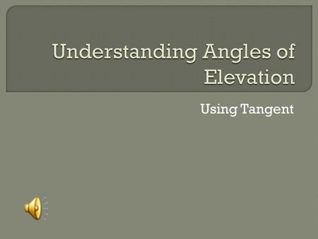 Using Tangent The angle formed by a horizontal line and a line of sight to an object above the horizontal line. You can use the angle of elevation as.