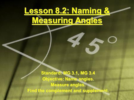 Lesson 8.2: Naming & Measuring Angles Standard: MG 3.1, MG 3.4 Objective: Name angles. Measure angles. Find the complement and supplement.